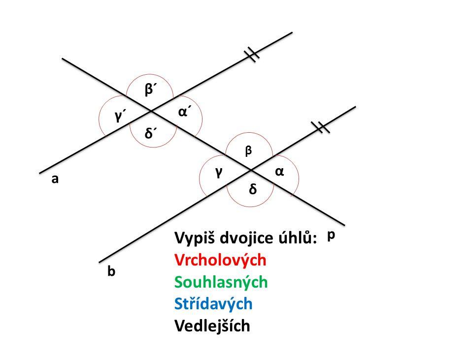 a b p Vypiš dvojice úhlů: Vrcholových Souhlasných Střídavých Vedlejších α β γ δ α´α´ β´β´ γ´γ´ δ´δ´