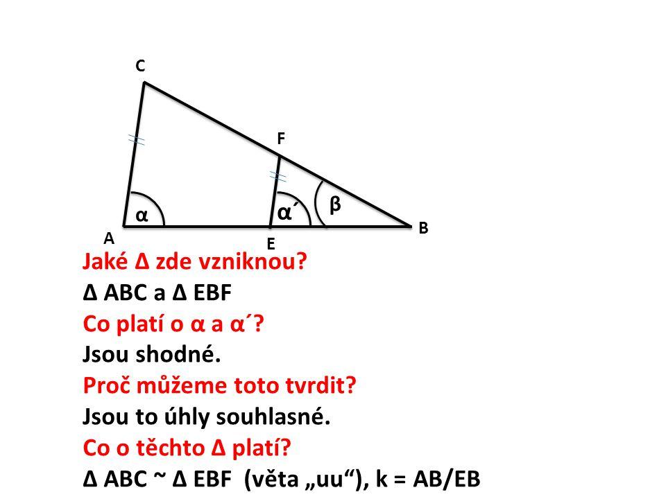 α´α´ β α A B C E F Jaké ∆ zde vzniknou? ∆ ABC a ∆ EBF Co platí o α a α´? Jsou shodné. Proč můžeme toto tvrdit? Jsou to úhly souhlasné. Co o těchto ∆ p