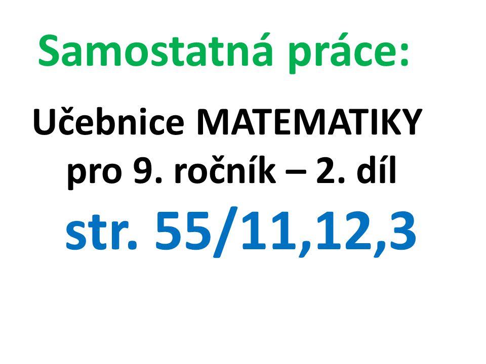 Samostatná práce: Učebnice MATEMATIKY pro 9. ročník – 2. díl str. 55/11,12,3