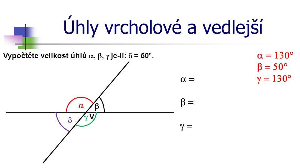 Úhly vrcholové a vedlejší Vypočtěte velikost úhlů , ,  je-li:  = 50°.   V        