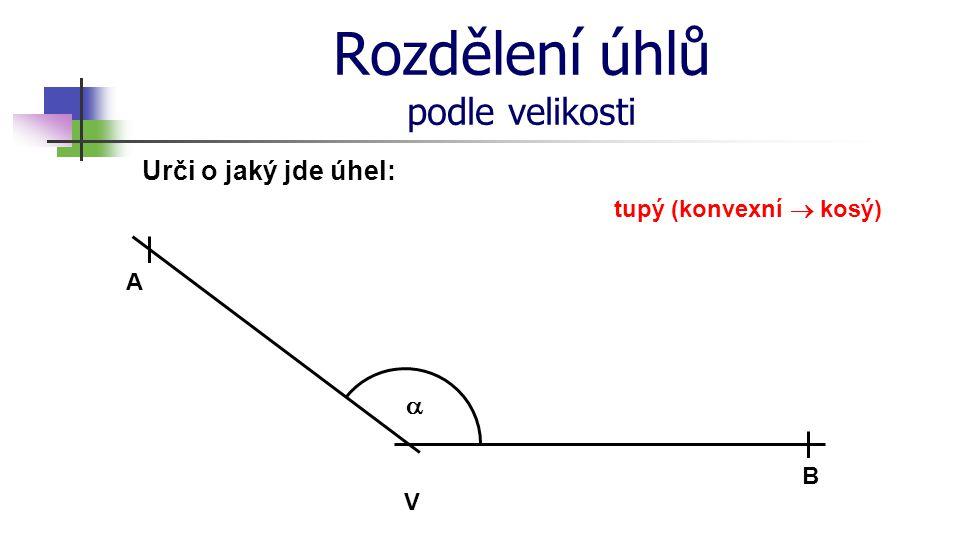 Rozdělení úhlů podle velikosti Urči o jaký jde úhel: V A B  tupý (konvexní  kosý)