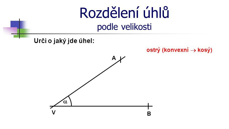 Rozdělení úhlů podle velikosti Urči o jaký jde úhel: V A B  ostrý (konvexní  kosý)