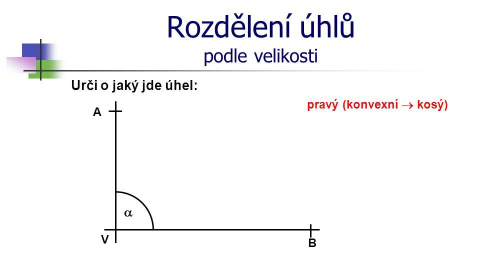 Rozdělení úhlů podle velikosti Urči o jaký jde úhel: V A B  pravý (konvexní  kosý)