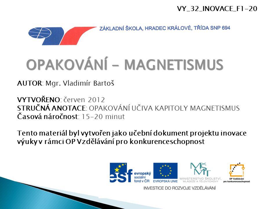 VY_32_INOVACE_F1-20 OPAKOVÁNÍ - MAGNETISMUS AUTOR: Mgr. Vladimír Bartoš VYTVOŘENO: červen 2012 STRUČNÁ ANOTACE: OPAKOVÁNÍ UČIVA KAPITOLY MAGNETISMUS Č