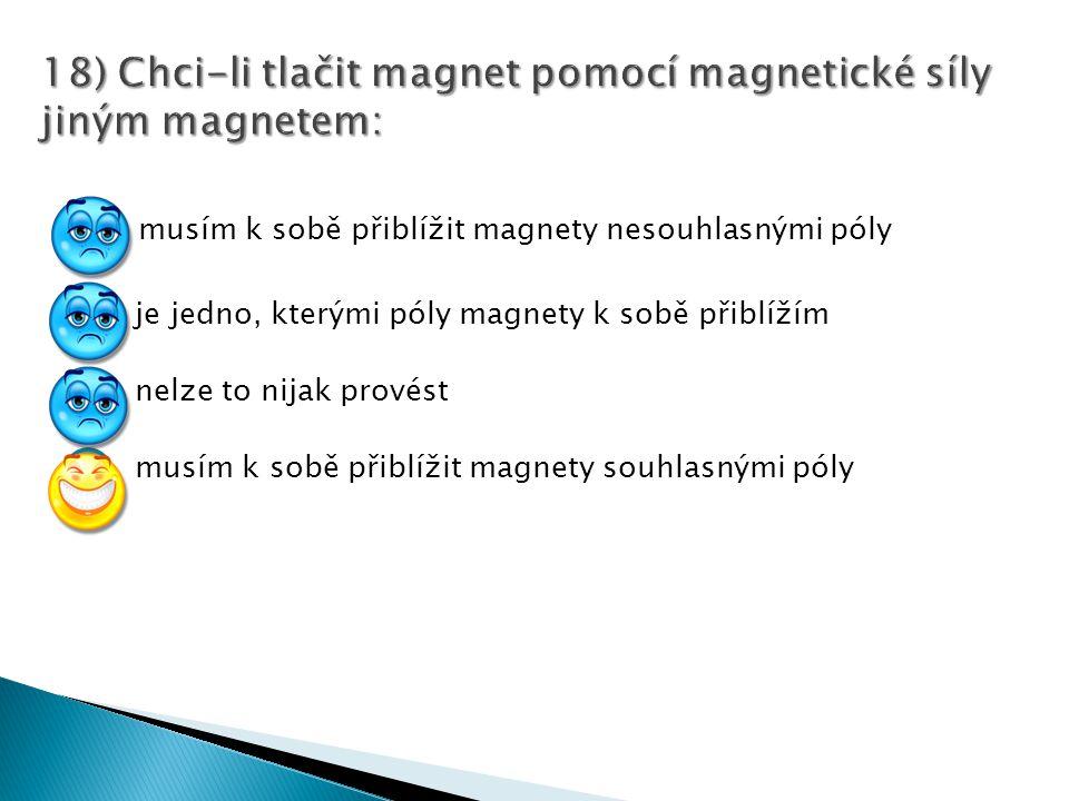 musím k sobě přiblížit magnety nesouhlasnými póly je jedno, kterými póly magnety k sobě přiblížím nelze to nijak provést musím k sobě přiblížit magnet