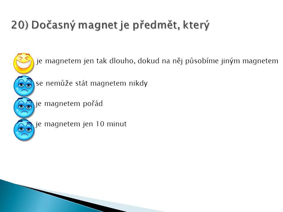 je magnetem jen tak dlouho, dokud na něj působíme jiným magnetem se nemůže stát magnetem nikdy je magnetem pořád je magnetem jen 10 minut