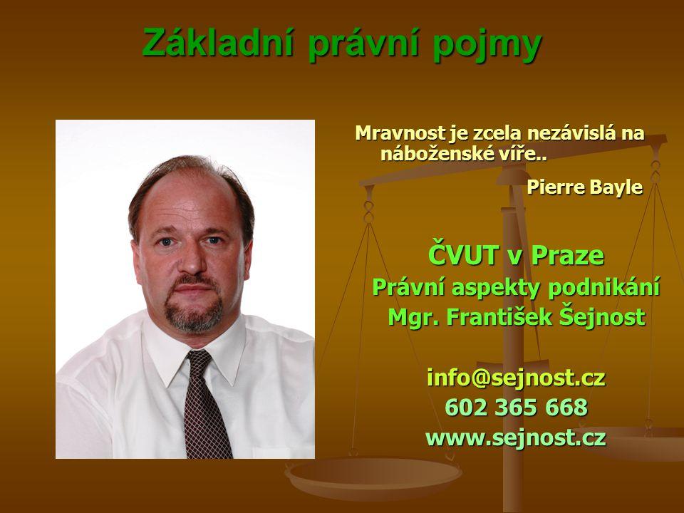 Základní právní pojmy Základní právní pojmy Mravnost je zcela nezávislá na náboženské víře.. Pierre Bayle ČVUT v Praze Právní aspekty podnikání Mgr. F