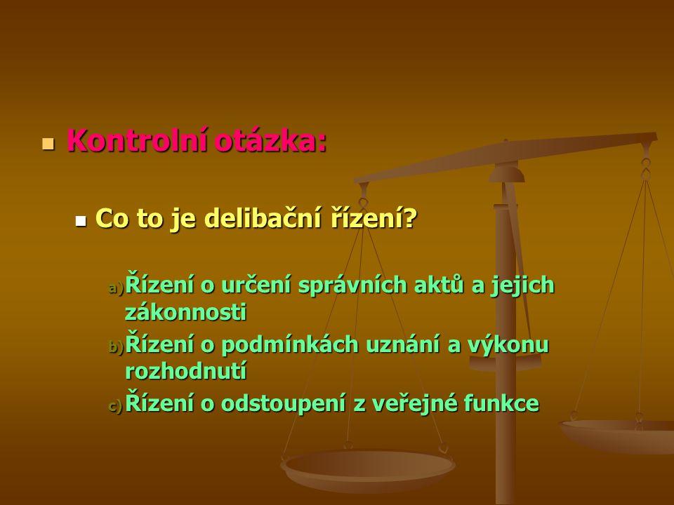 Kontrolní otázka: Kontrolní otázka: Co to je delibační řízení? Co to je delibační řízení? a) Řízení o určení správních aktů a jejich zákonnosti b) Říz