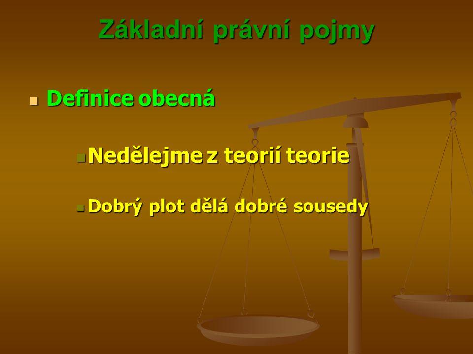 Základní právní pojmy Definice obecná Definice obecná Nedělejme z teorií teorie Nedělejme z teorií teorie Dobrý plot dělá dobré sousedy Dobrý plot děl