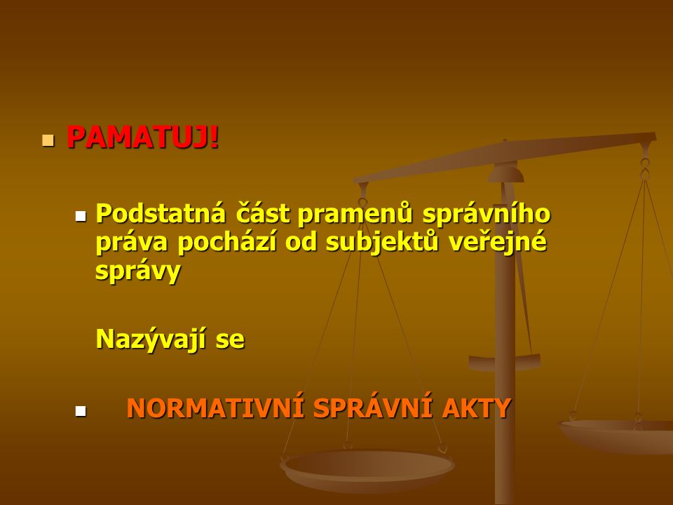 PAMATUJ! PAMATUJ! Podstatná část pramenů správního práva pochází od subjektů veřejné správy Podstatná část pramenů správního práva pochází od subjektů