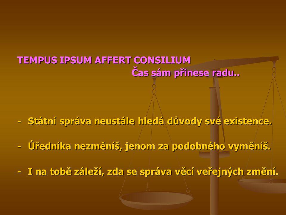 TEMPUS IPSUM AFFERT CONSILIUM Čas sám přinese radu.. -Státní správa neustále hledá důvody své existence. -Úředníka nezměníš, jenom za podobného vymění