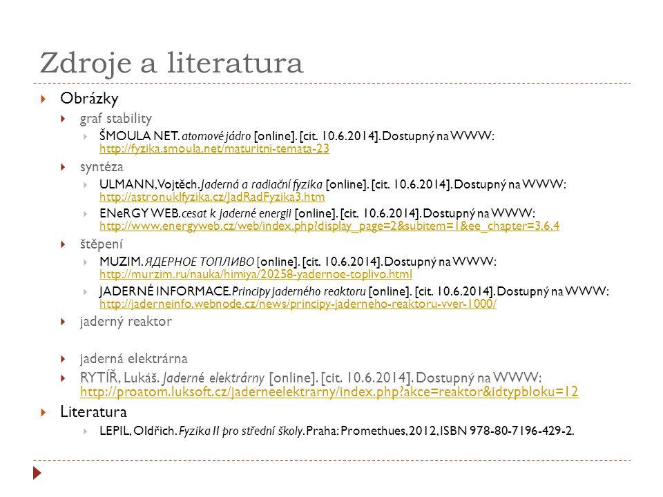 Zdroje a literatura  Obrázky  graf stability  ŠMOULA NET. atomové jádro [online]. [cit. 10.6.2014]. Dostupný na WWW: http://fyzika.smoula.net/matur