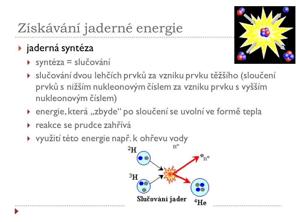 Získávání jaderné energie  jaderná syntéza  syntéza = slučování  slučování dvou lehčích prvků za vzniku prvku těžšího (sloučení prvků s nižším nukl
