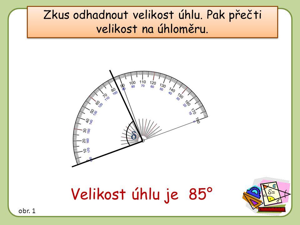 Zkus odhadnout velikost úhlu. Pak přečti velikost na úhloměru.  Velikost úhlu je …… 85° obr. 1