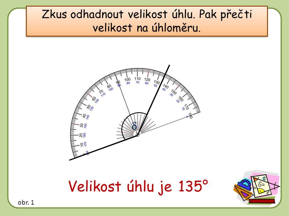 Zkus odhadnout velikost úhlu. Pak přečti velikost na úhloměru.  Velikost úhlu je …… 135° obr. 1