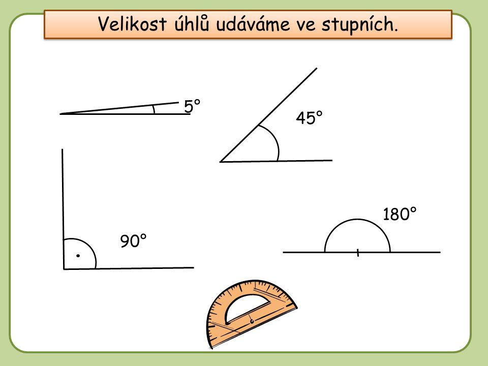 DD 5° Velikost úhlů udáváme ve stupních. 45° 90° 180°