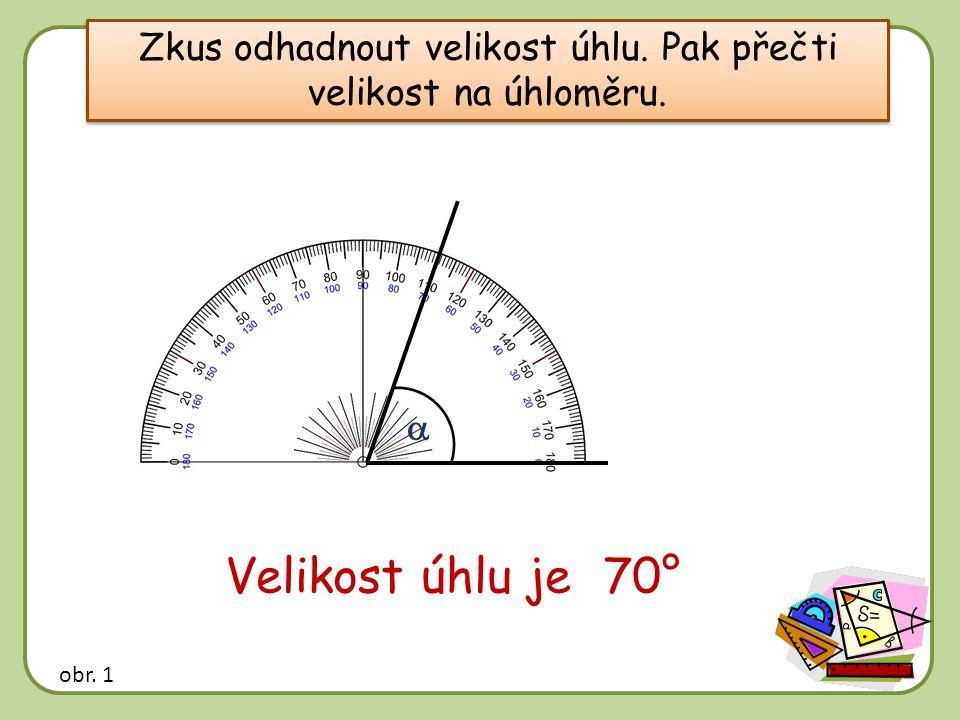 Zkus odhadnout velikost úhlu. Pak přečti velikost na úhloměru.  Velikost úhlu je …… 70° obr. 1