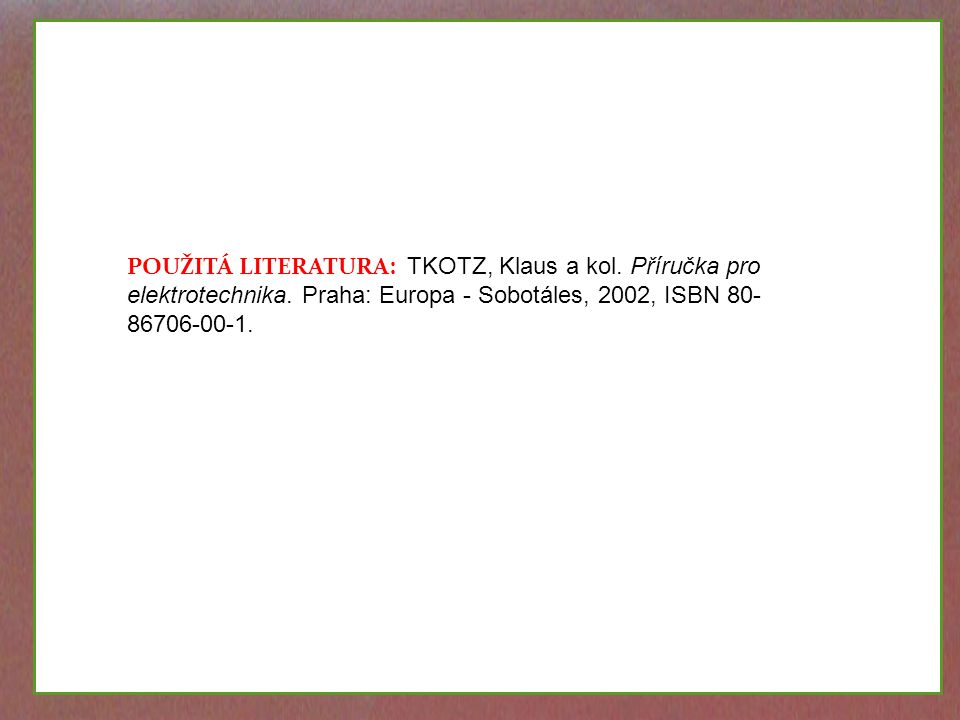 TKOTZ, Klaus a kol. Příručka pro elektrotechnika. 002, ISBN 80-86706-00-1. POUŽITÁ LITERATURA: TKOTZ, Klaus a kol. Příručka pro elektrotechnika. Praha