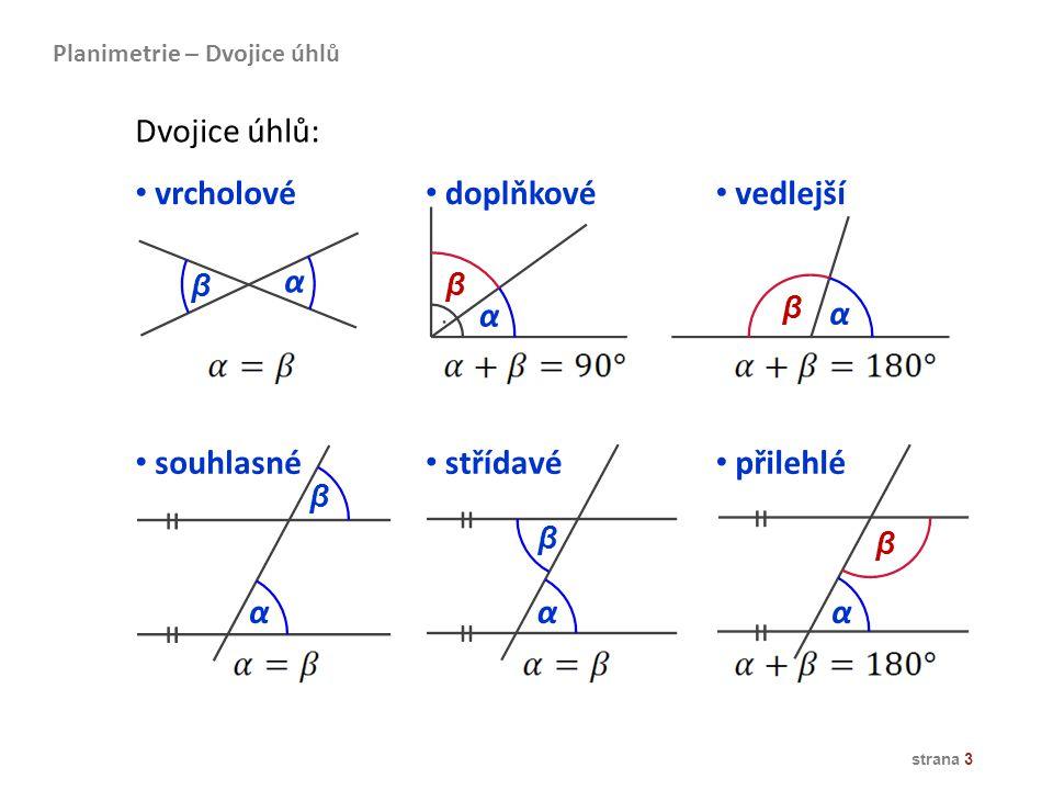 strana 3 Dvojice úhlů: doplňkové vedlejší vrcholové α α α β β β souhlasné přilehlé střídavé α β αα β β Planimetrie – Dvojice úhlů = = = = = =