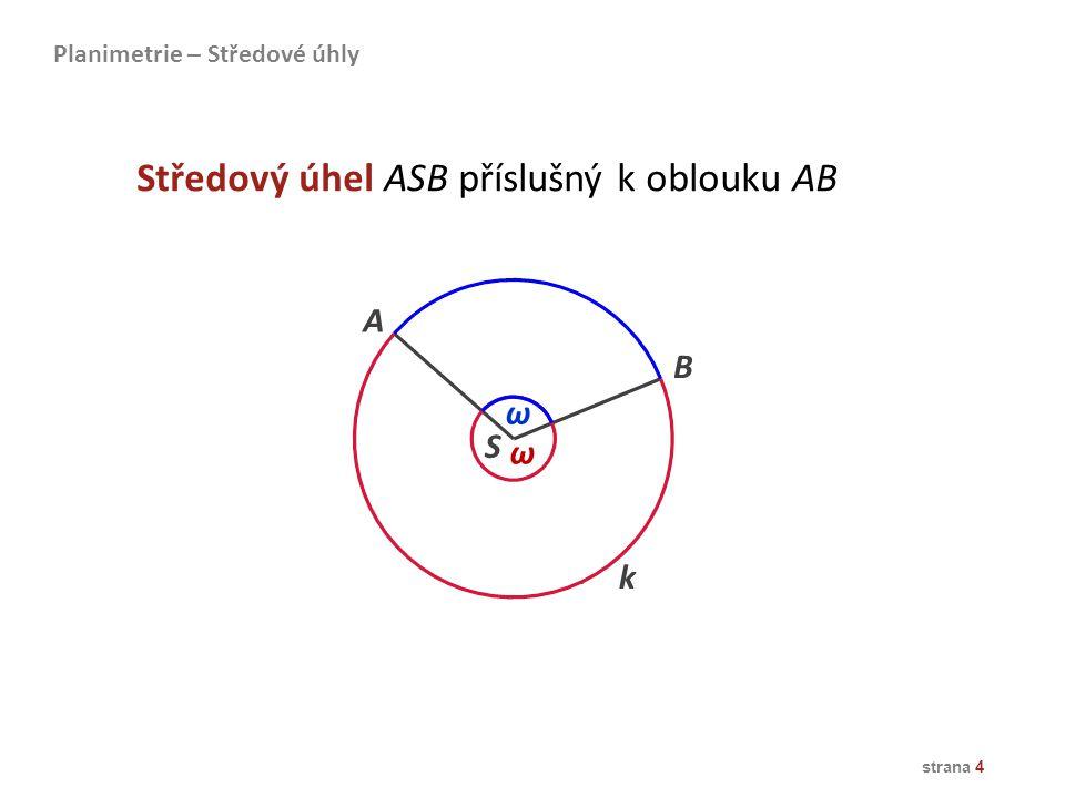 strana 4 A B S ω ω k Středový úhel ASB příslušný k oblouku AB Planimetrie – Středové úhly