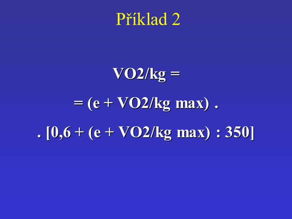 Příklad 2VO2/kg = = (e + VO2/kg max).. [0,6 + (e + VO2/kg max) : 350]