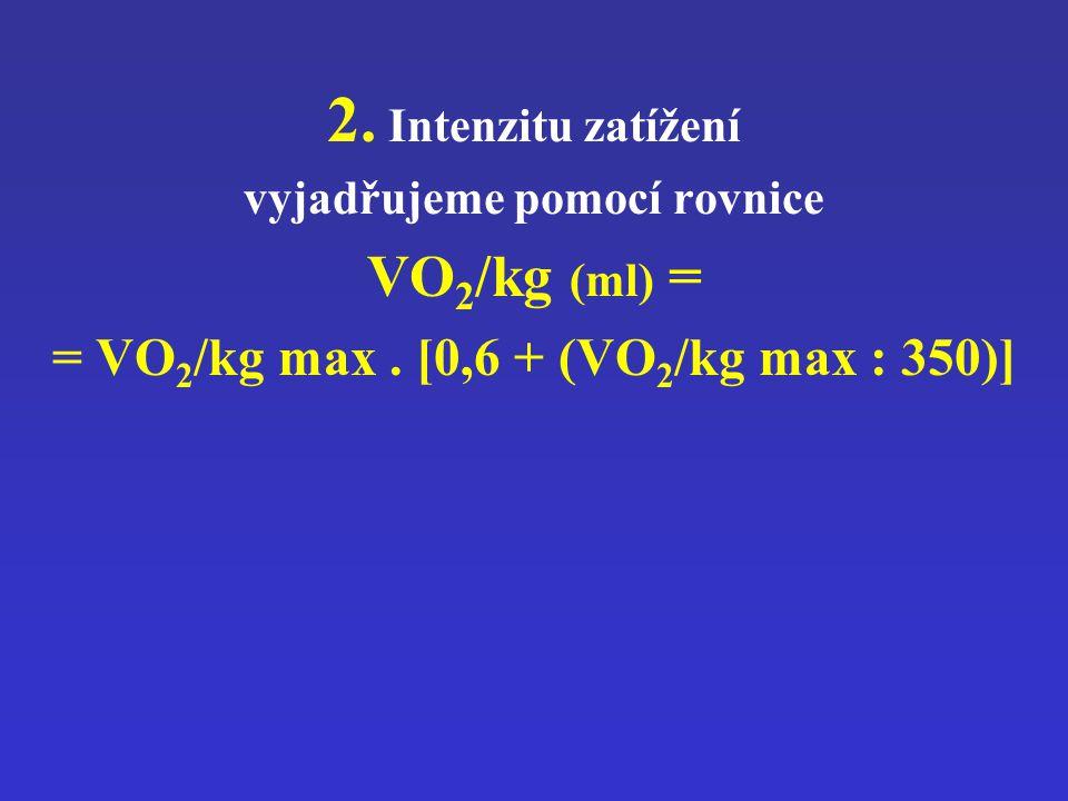 2. Intenzitu zatížení vyjadřujeme pomocí rovnice VO 2 /kg (ml) = = VO 2 /kg max. [0,6 + (VO 2 /kg max : 350)]