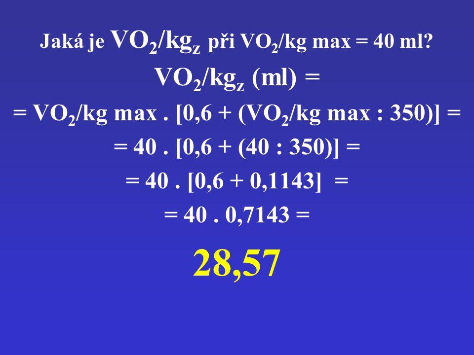 Jaká je VO 2 /kg z při VO 2 /kg max = 40 ml? VO 2 /kg z (ml) = = VO 2 /kg max. [0,6 + (VO 2 /kg max : 350)] = = 40. [0,6 + (40 : 350)] = = 40. [0,6 +