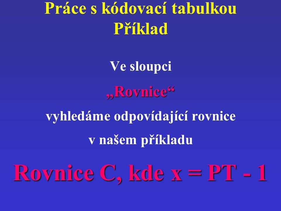 """Práce s kódovací tabulkou Příklad Ve sloupci""""Rovnice"""" vyhledáme odpovídající rovnice v našem příkladu Rovnice C, kde x = PT - 1"""