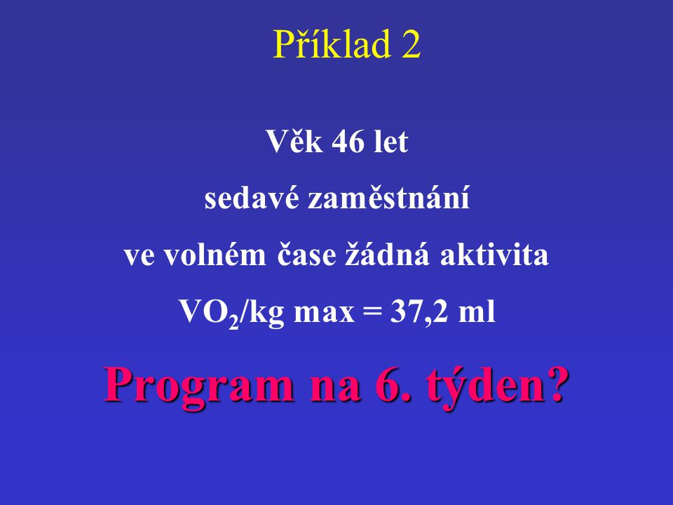 Příklad 2 Věk 46 let sedavé zaměstnání ve volném čase žádná aktivita VO 2 /kg max = 37,2 ml Program na 6. týden?