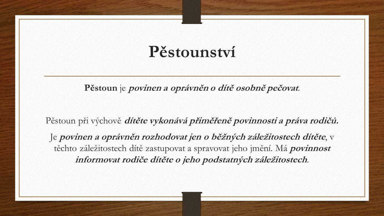 Pěstounství Pěstoun je povinen a oprávněn o dítě osobně pečovat. Pěstoun při výchově dítěte vykonává přiměřeně povinnosti a práva rodičů. Je povinen a