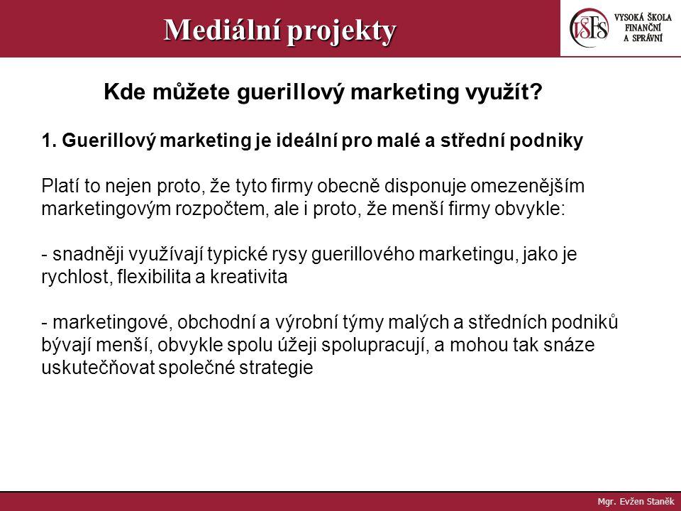 Mgr. Evžen Staněk Mediální projekty V guerillovém marketingu našly malé a střední podniky díru ve zdi, díky níž mohou pomocí flexibilních a originální