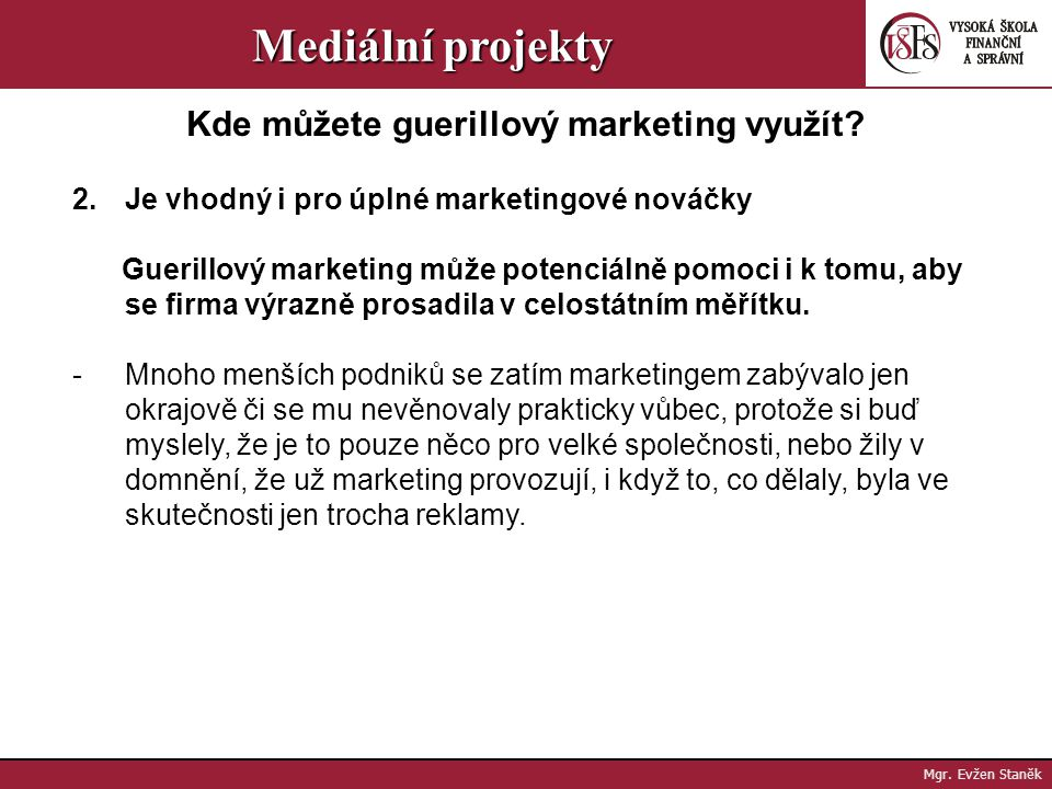 Mgr. Evžen Staněk Mediální projekty Kde můžete guerillový marketing využít? 1. Guerillový marketing je ideální pro malé a střední podniky Platí to nej