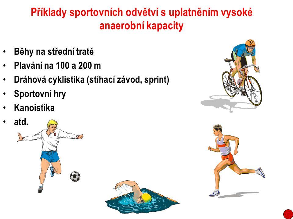 Příklady sportovních odvětví s uplatněním vysoké anaerobní kapacity Běhy na střední tratě Plavání na 100 a 200 m Dráhová cyklistika (stíhací závod, sp