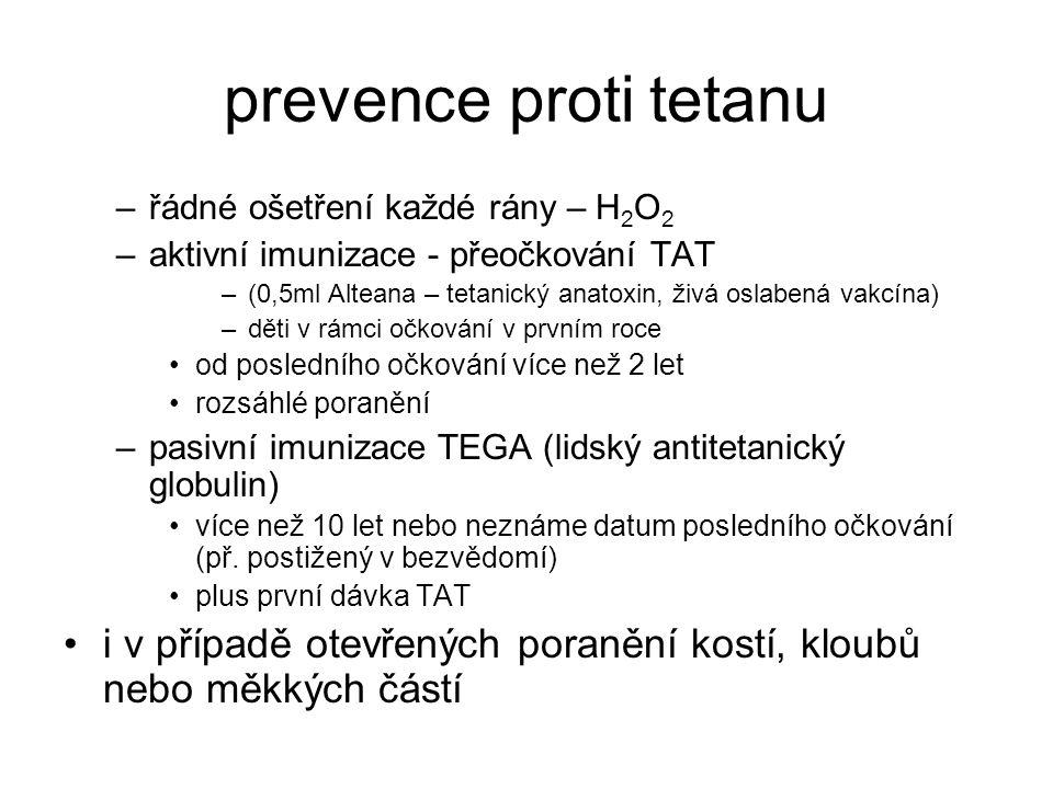 prevence proti tetanu –řádné ošetření každé rány – H 2 O 2 –aktivní imunizace - přeočkování TAT –(0,5ml Alteana – tetanický anatoxin, živá oslabená vakcína) –děti v rámci očkování v prvním roce od posledního očkování více než 2 let rozsáhlé poranění –pasivní imunizace TEGA (lidský antitetanický globulin) více než 10 let nebo neznáme datum posledního očkování (př.