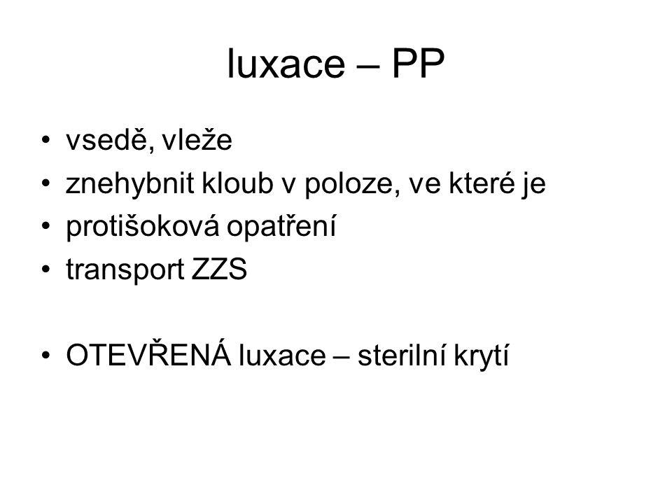 luxace – PP vsedě, vleže znehybnit kloub v poloze, ve které je protišoková opatření transport ZZS OTEVŘENÁ luxace – sterilní krytí