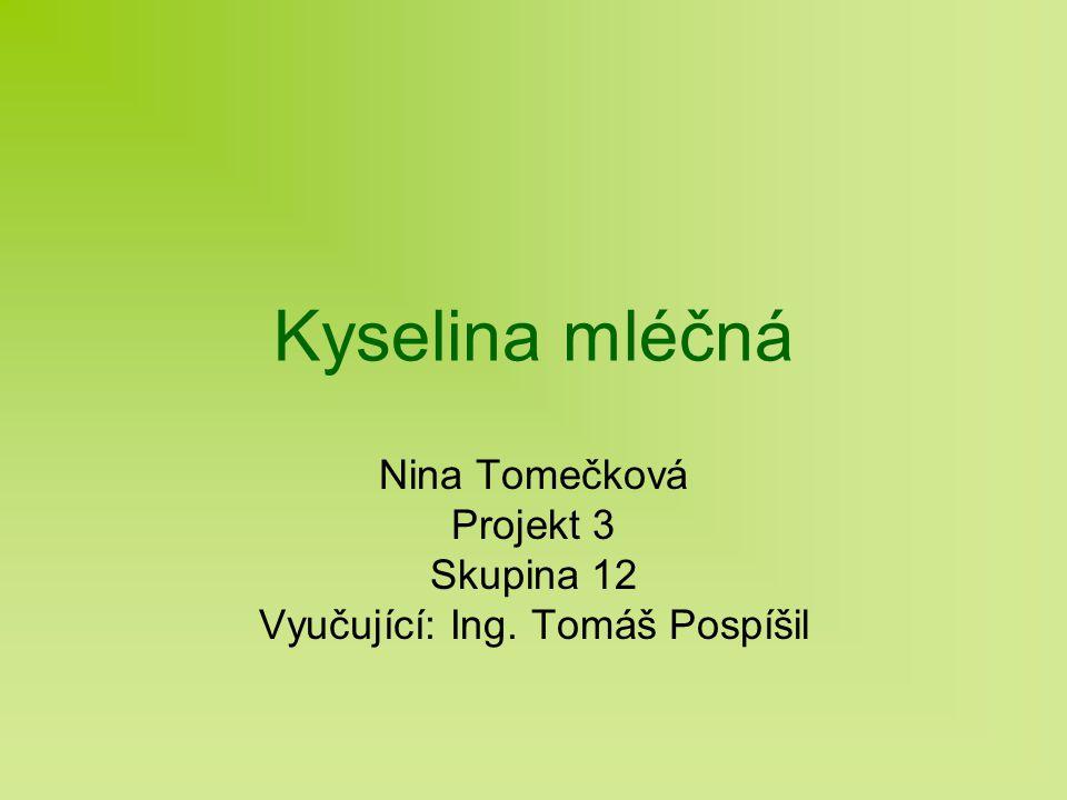 Kyselina mléčná Nina Tomečková Projekt 3 Skupina 12 Vyučující: Ing. Tomáš Pospíšil