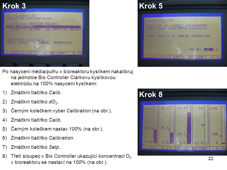 Po nasycení média/pufru v bioreaktoru kyslíkem nakalibruj na jednotce Bio Controller Clarkovu kyslíkovou elektrodu na 100% nasycení kyslíkem: 1)Zmáčkni tlačítko Calib.