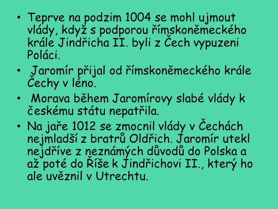 Teprve na podzim 1004 se mohl ujmout vlády, když s podporou římskoněmeckého krále Jindřicha II. byli z Čech vypuzeni Poláci. Jaromír přijal od římskon