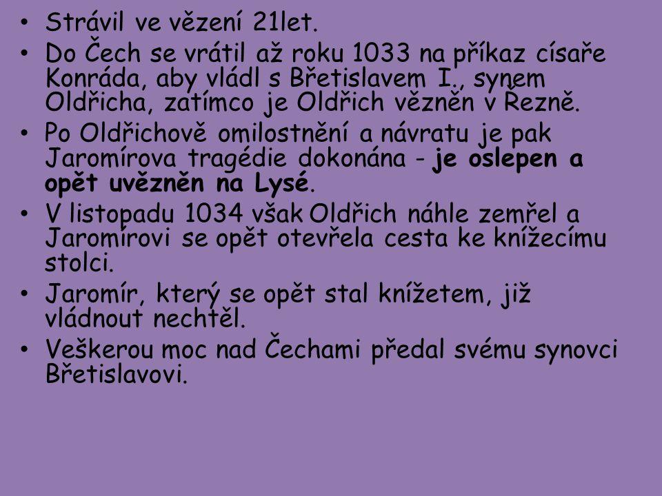 Strávil ve vězení 21let. Do Čech se vrátil až roku 1033 na příkaz císaře Konráda, aby vládl s Břetislavem I., synem Oldřicha, zatímco je Oldřich vězně