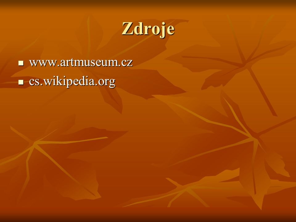 Zdroje www.artmuseum.cz www.artmuseum.cz cs.wikipedia.org cs.wikipedia.org