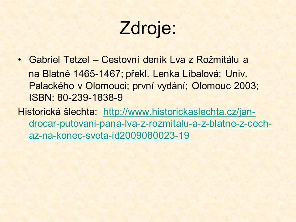 Zdroje: Gabriel Tetzel – Cestovní deník Lva z Rožmitálu a na Blatné 1465-1467; překl. Lenka Líbalová; Univ. Palackého v Olomouci; první vydání; Olomou