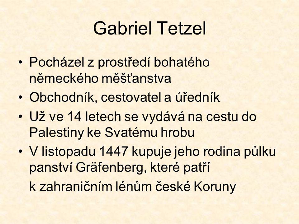 Gabriel Tetzel 1459 skládá Gabriel společně s bratrem Hansem lenní přísahu českému králi Jiřímu z Poděbrad Od roku 1465 doprovází výpravu Lva z Rožmitálu 1467 se po návratu usazuje v Norimberku 1469 poprvé zvolen do užší městské rady