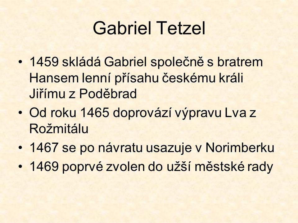 Gabriel Tetzel 1459 skládá Gabriel společně s bratrem Hansem lenní přísahu českému králi Jiřímu z Poděbrad Od roku 1465 doprovází výpravu Lva z Rožmit
