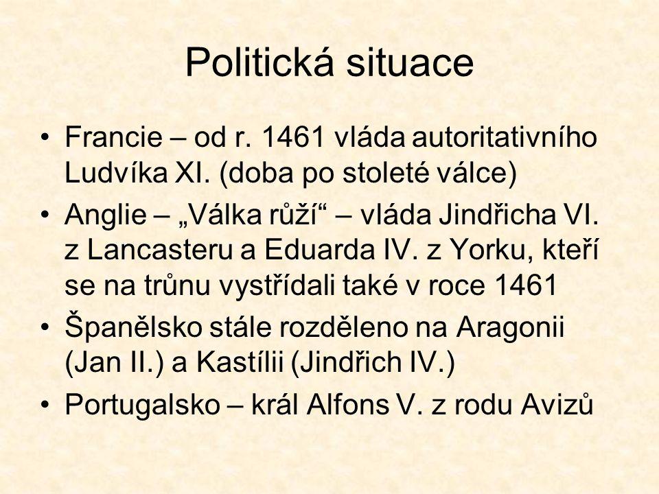 """Politická situace Francie – od r. 1461 vláda autoritativního Ludvíka XI. (doba po stoleté válce) Anglie – """"Válka růží"""" – vláda Jindřicha VI. z Lancast"""