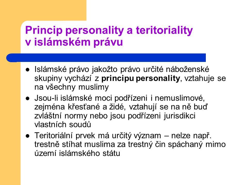 Princip personality a teritoriality v islámském právu Islámské právo jakožto právo určité náboženské skupiny vychází z principu personality, vztahuje se na všechny muslimy Jsou-li islámské moci podřízeni i nemuslimové, zejména křesťané a židé, vztahují se na ně buď zvláštní normy nebo jsou podřízeni jurisdikci vlastních soudů Teritoriální prvek má určitý význam – nelze např.