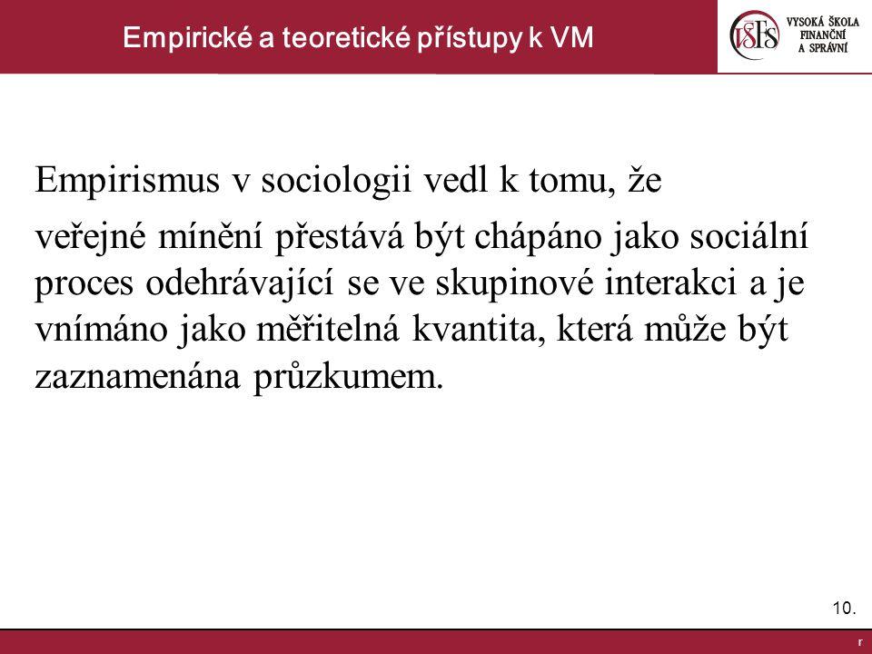 10. r Empirické a teoretické přístupy k VM Empirismus v sociologii vedl k tomu, že veřejné mínění přestává být chápáno jako sociální proces odehrávají