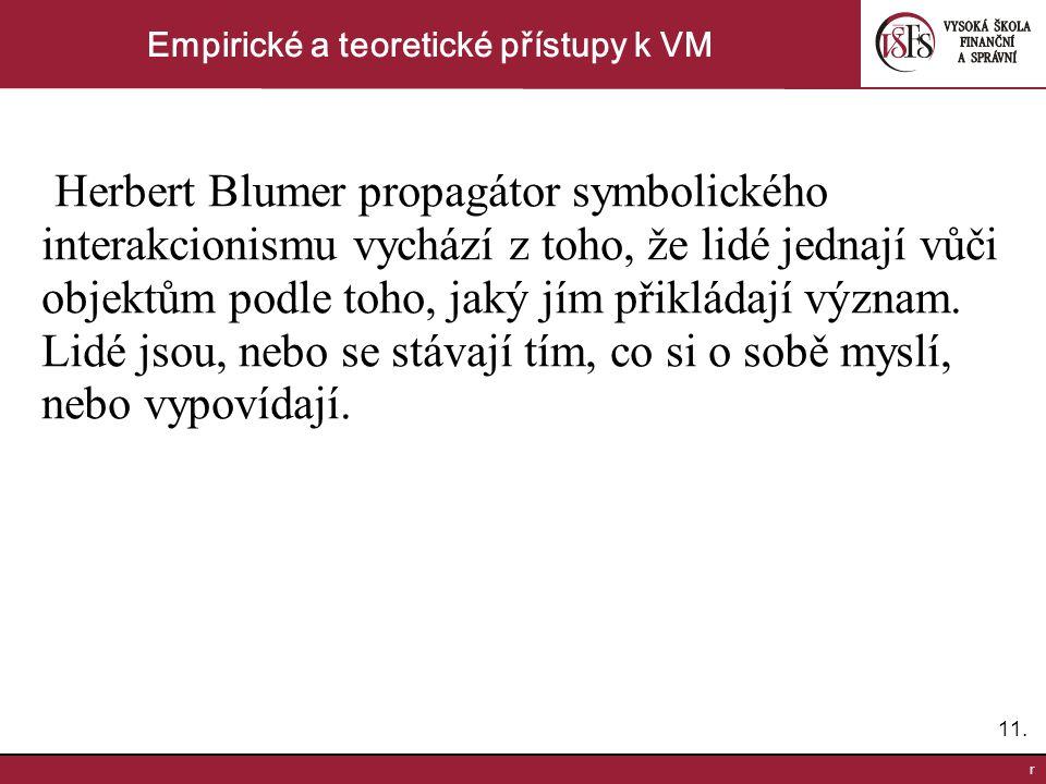 11. r Empirické a teoretické přístupy k VM Herbert Blumer propagátor symbolického interakcionismu vychází z toho, že lidé jednají vůči objektům podle