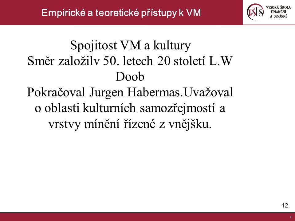 12. r Empirické a teoretické přístupy k VM Spojitost VM a kultury Směr založilv 50. letech 20 století L.W Doob Pokračoval Jurgen Habermas.Uvažoval o o