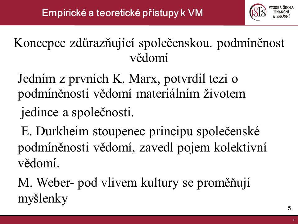 5.5. r Empirické a teoretické přístupy k VM Koncepce zdůrazňující společenskou. podmíněnost vědomí Jedním z prvních K. Marx, potvrdil tezi o podmíněno