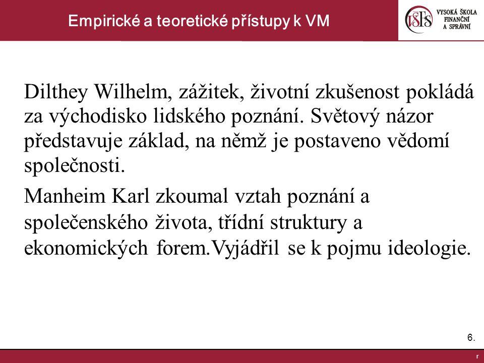 6.6. r Empirické a teoretické přístupy k VM Dilthey Wilhelm, zážitek, životní zkušenost pokládá za východisko lidského poznání. Světový názor představ